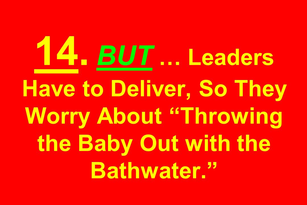 14. BUT … Leaders Have to Deliver, So They Worry About Throwing the Baby Out with the Bathwater.