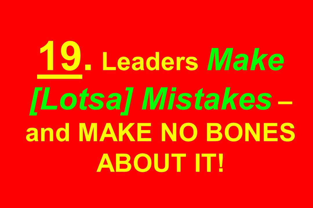 19. Leaders Make [Lotsa] Mistakes – and MAKE NO BONES ABOUT IT!