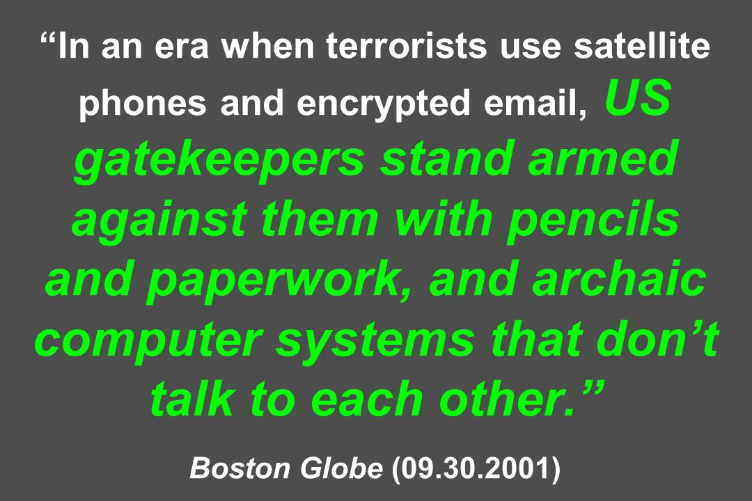 In an era when terrorists use satellite phones and encrypted  , US gatekeepers stand armed against them with pencils and paperwork, and archaic computer systems that don't talk to each other. Boston Globe ( )
