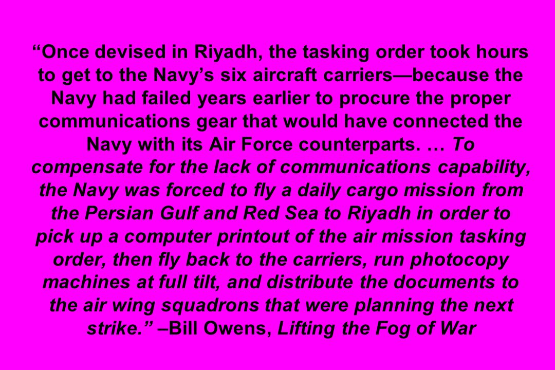 Once devised in Riyadh, the tasking order took hours to get to the Navy's six aircraft carriers—because the Navy had failed years earlier to procure the proper communications gear that would have connected the Navy with its Air Force counterparts.