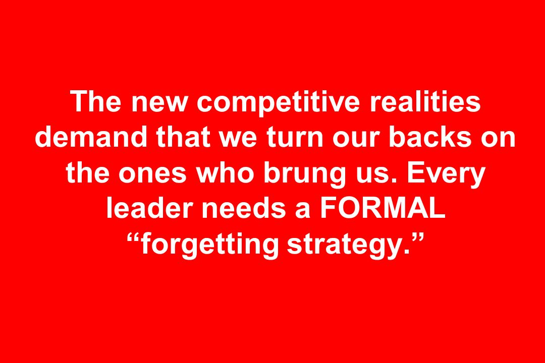 The new competitive realities demand that we turn our backs on the ones who brung us.