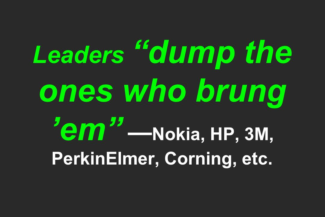 Leaders dump the ones who brung 'em —Nokia, HP, 3M, PerkinElmer, Corning, etc.