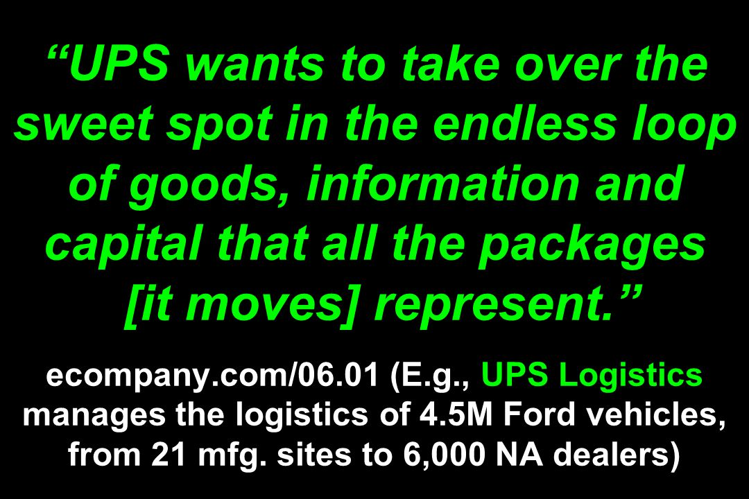 UPS wants to take over the sweet spot in the endless loop of goods, information and capital that all the packages [it moves] represent. ecompany.com/06.01 (E.g., UPS Logistics manages the logistics of 4.5M Ford vehicles, from 21 mfg.