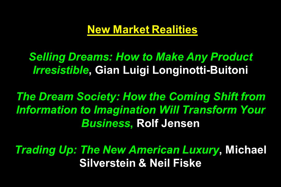 New Market Realities Selling Dreams: How to Make Any Product Irresistible, Gian Luigi Longinotti-Buitoni The Dream Society: How the Coming Shift from Information to Imagination Will Transform Your Business, Rolf Jensen Trading Up: The New American Luxury, Michael Silverstein & Neil Fiske