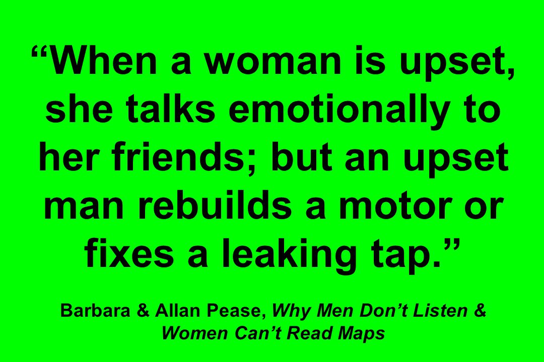 When a woman is upset, she talks emotionally to her friends; but an upset man rebuilds a motor or fixes a leaking tap. Barbara & Allan Pease, Why Men Don't Listen & Women Can't Read Maps