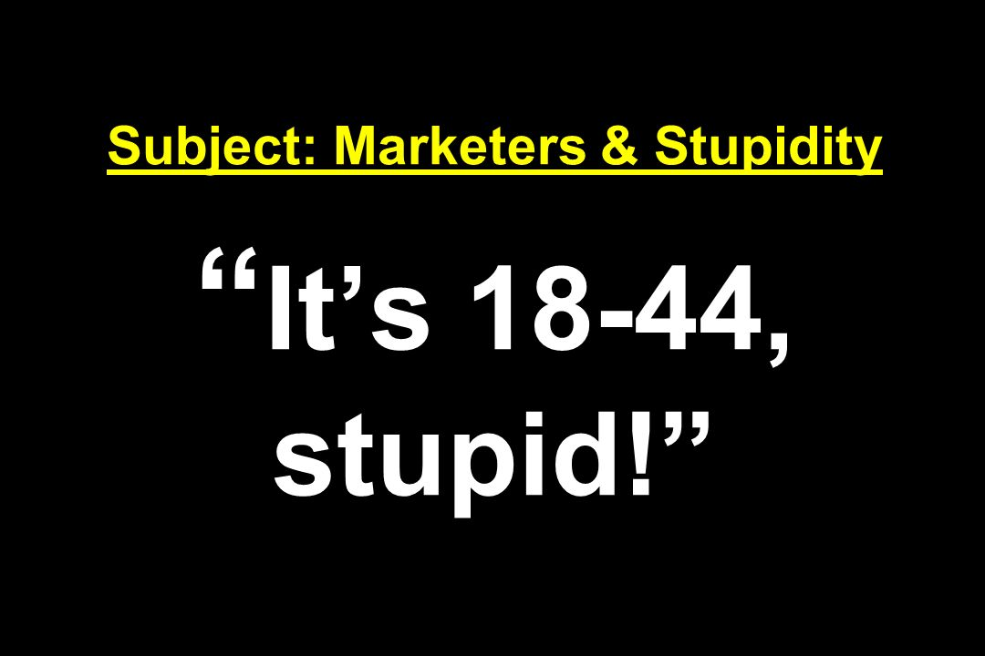 Subject: Marketers & Stupidity It's 18-44, stupid!