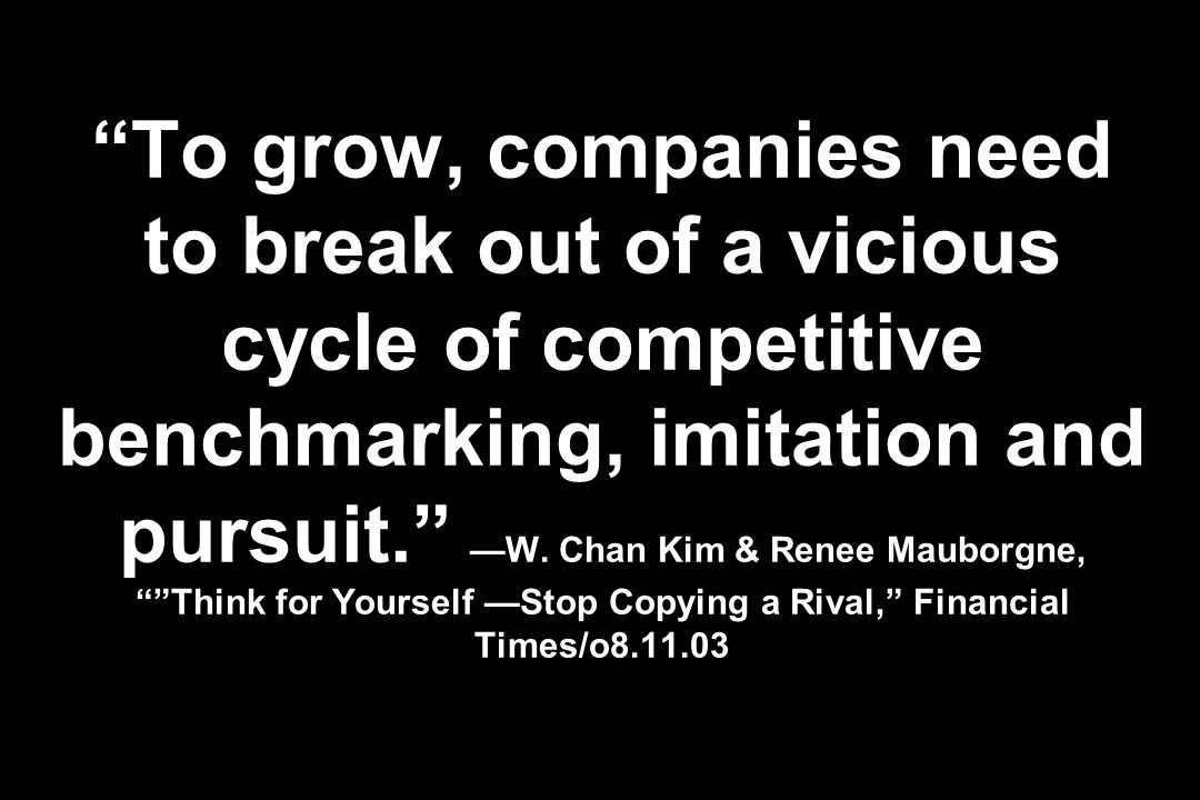 To grow, companies need to break out of a vicious cycle of competitive benchmarking, imitation and pursuit. —W.