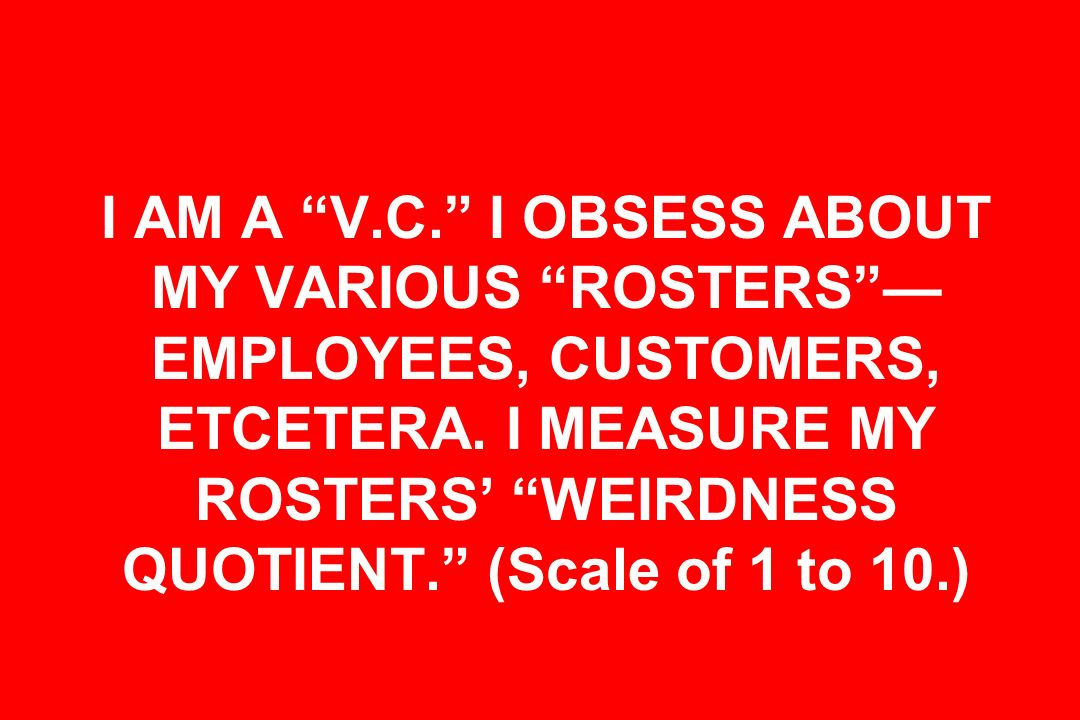 I AM A V.C. I OBSESS ABOUT MY VARIOUS ROSTERS —EMPLOYEES, CUSTOMERS, ETCETERA.