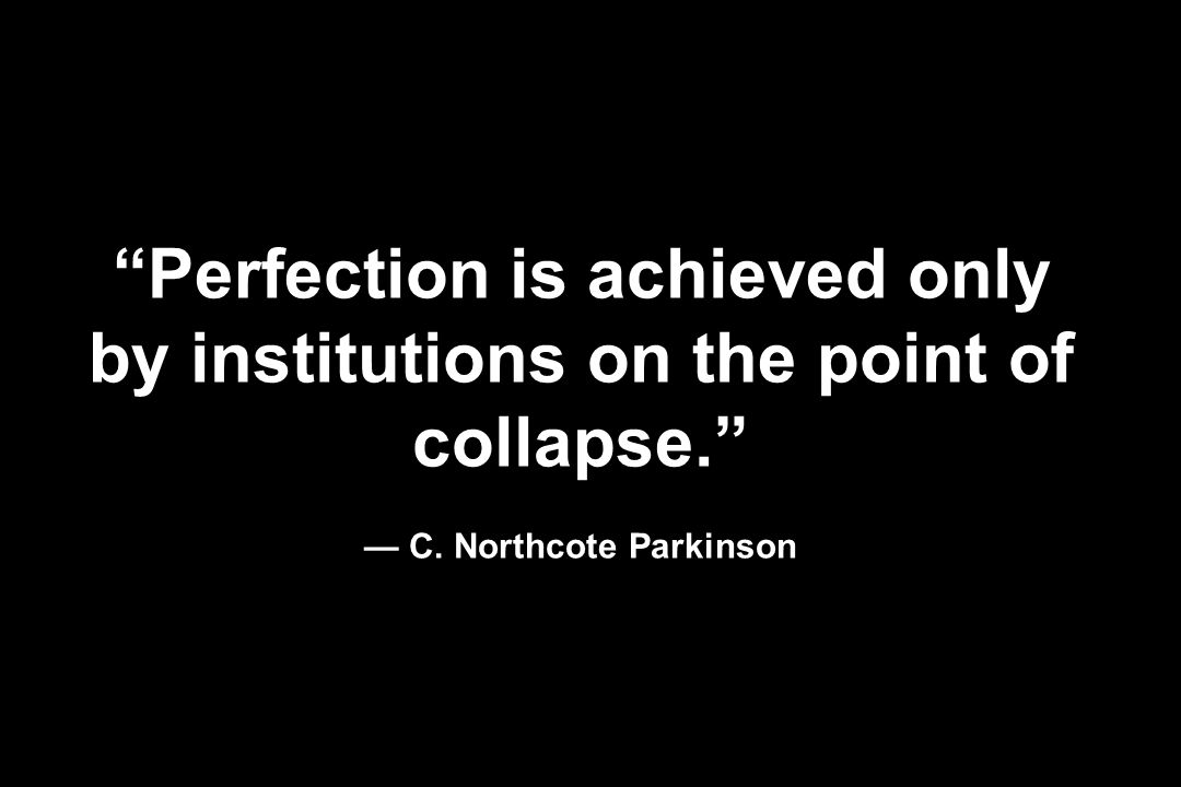 Perfection is achieved only by institutions on the point of collapse