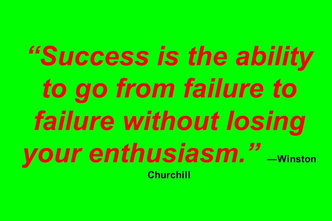 Success is the ability to go from failure to failure without losing your enthusiasm. —Winston Churchill