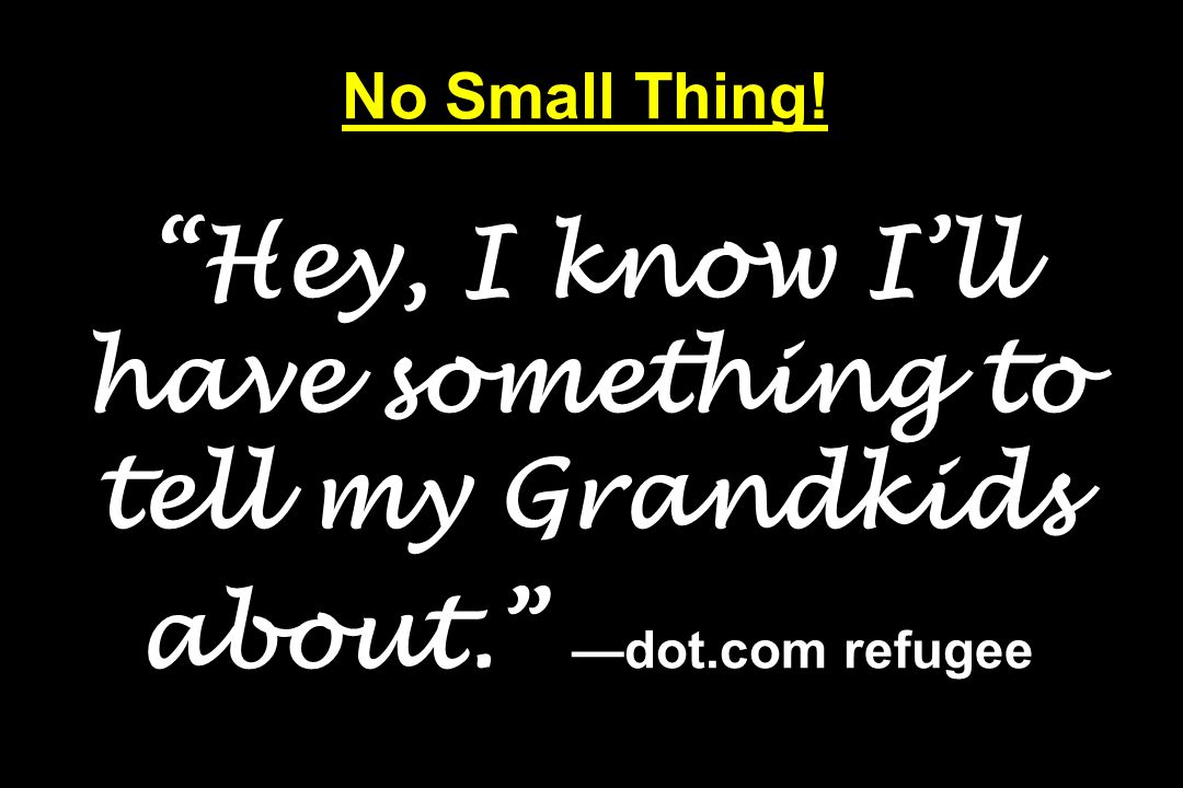 No Small Thing! Hey, I know I'll have something to tell my Grandkids about. —dot.com refugee