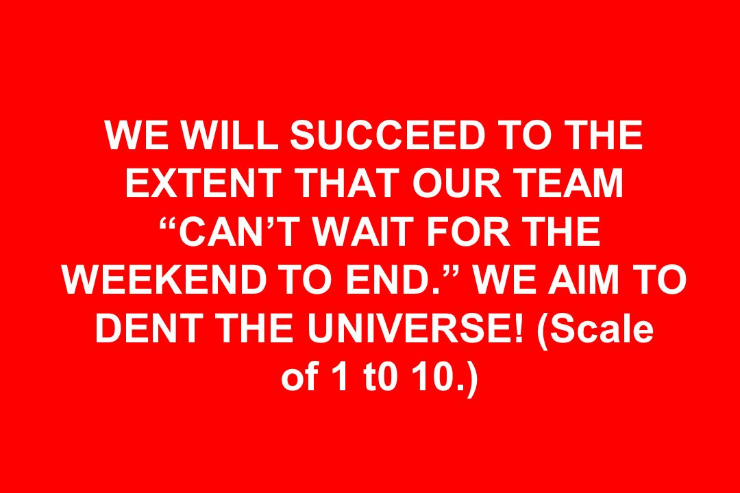 WE WILL SUCCEED TO THE EXTENT THAT OUR TEAM CAN'T WAIT FOR THE WEEKEND TO END. WE AIM TO DENT THE UNIVERSE.