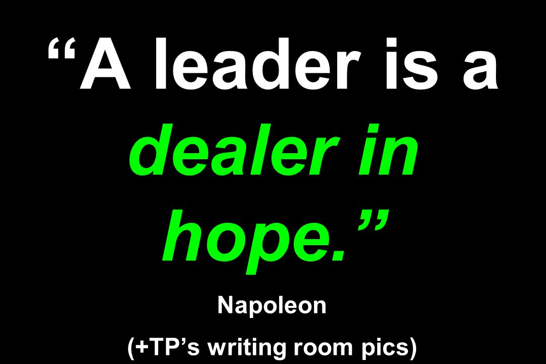 A leader is a dealer in hope. Napoleon (+TP's writing room pics)