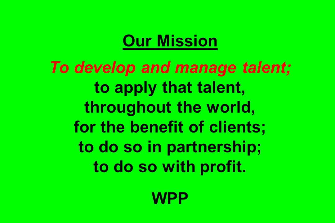 Our Mission To develop and manage talent; to apply that talent, throughout the world, for the benefit of clients; to do so in partnership; to do so with profit.