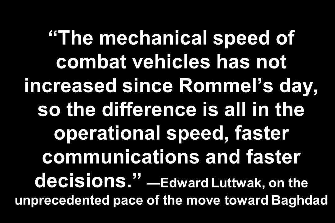 The mechanical speed of combat vehicles has not increased since Rommel's day, so the difference is all in the operational speed, faster communications and faster decisions. —Edward Luttwak, on the unprecedented pace of the move toward Baghdad