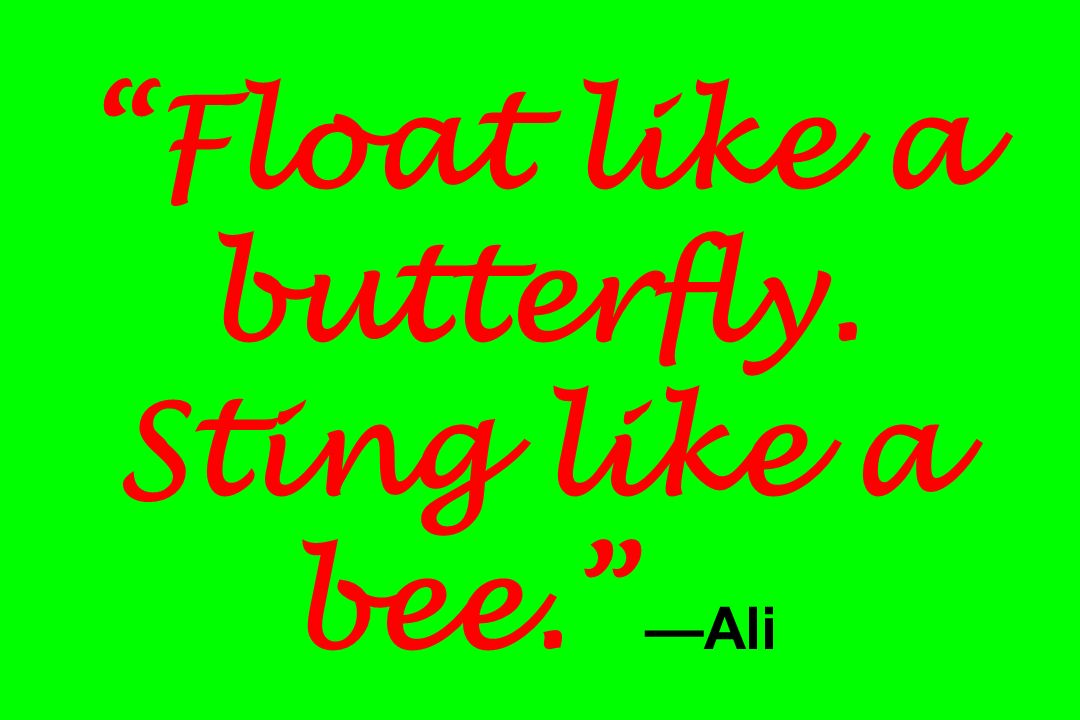 Float like a butterfly. Sting like a bee. —Ali