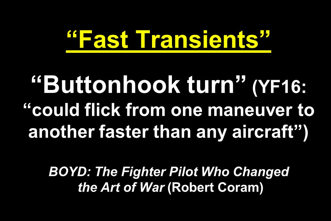 Fast Transients Buttonhook turn (YF16: could flick from one maneuver to another faster than any aircraft ) BOYD: The Fighter Pilot Who Changed the Art of War (Robert Coram)