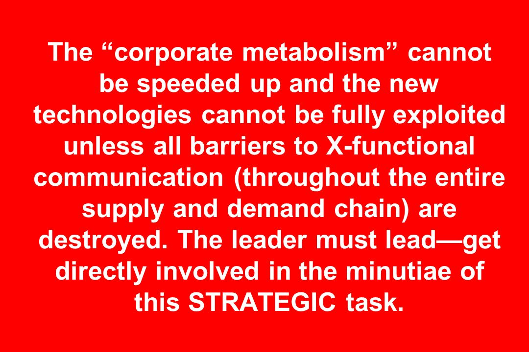 The corporate metabolism cannot be speeded up and the new technologies cannot be fully exploited unless all barriers to X-functional communication (throughout the entire supply and demand chain) are destroyed.