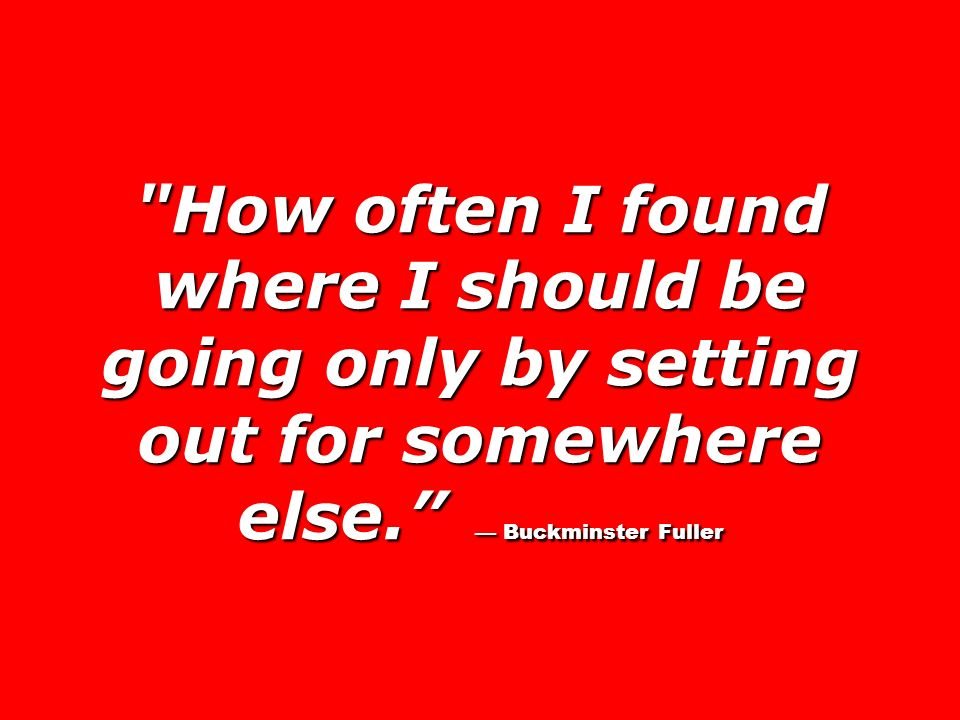 How often I found where I should be going only by setting out for somewhere else. — Buckminster Fuller