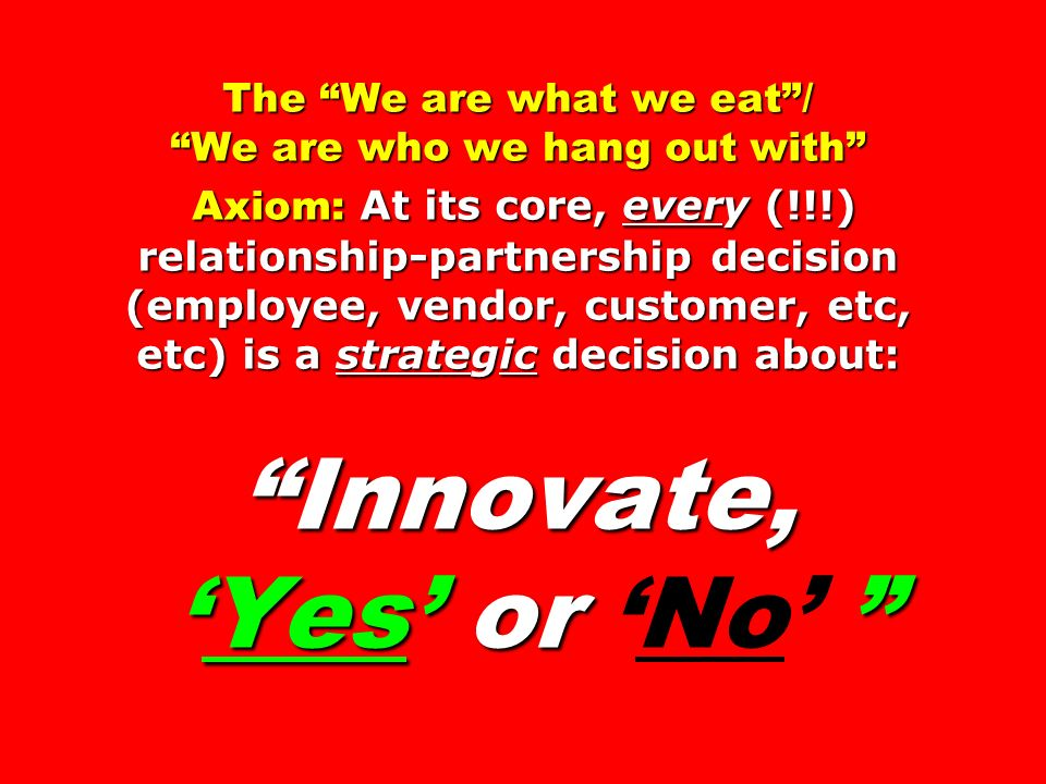 The We are what we eat / We are who we hang out with Axiom: At its core, every (!!!) relationship-partnership decision (employee, vendor, customer, etc, etc) is a strategic decision about: Innovate, 'Yes' or 'No'