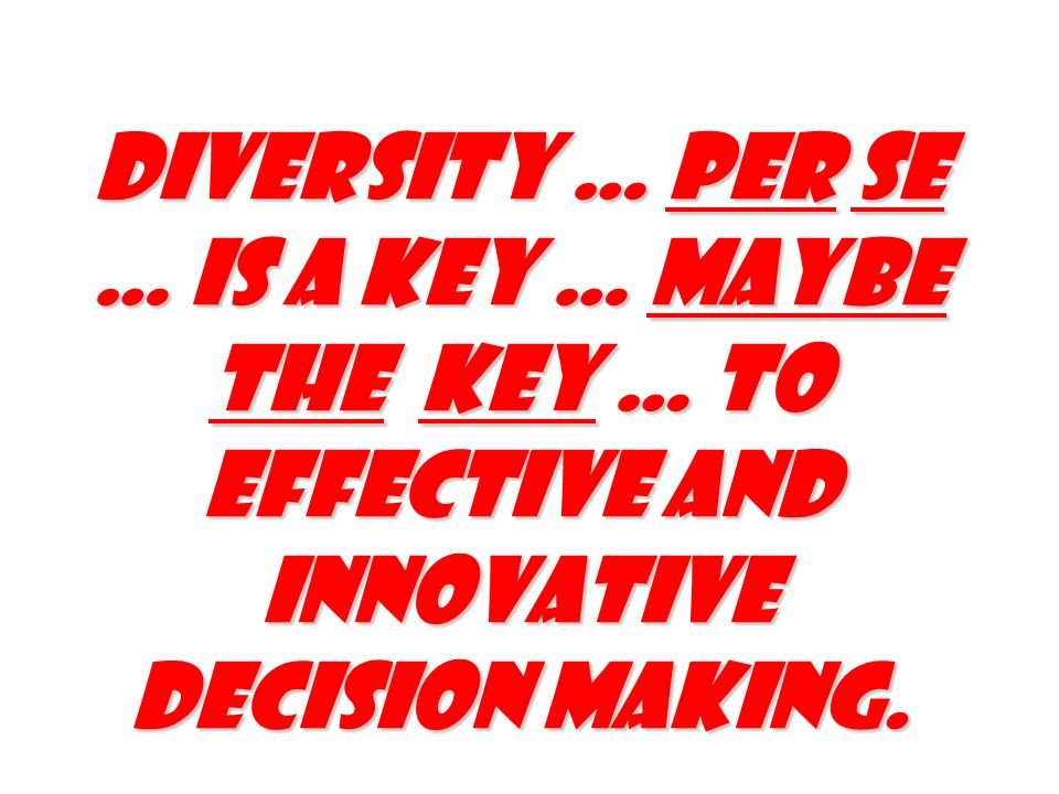 Diversity … per se … is a key … maybe the key … to effective and innovative
