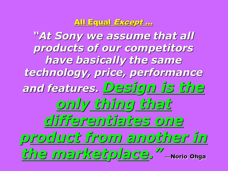 All Equal Except … At Sony we assume that all products of our competitors have basically the same technology, price, performance and features. Design is the only thing that differentiates one product from another in the marketplace. —Norio Ohga