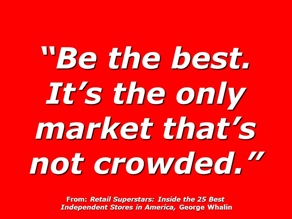 Be the best. It's the only market that's not crowded.