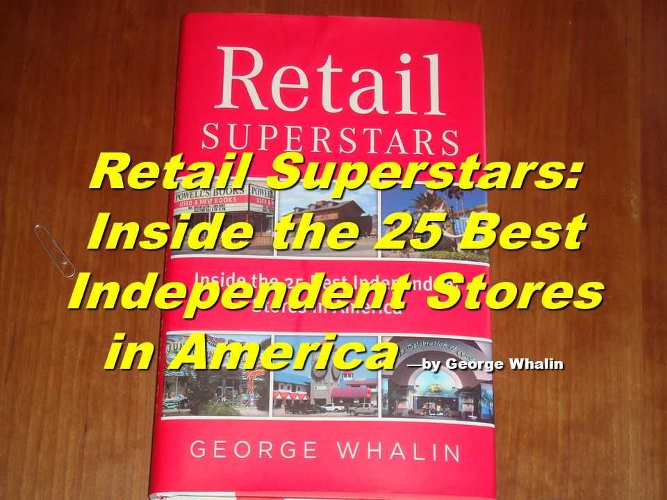 Retail Superstars: Inside the 25 Best Independent Stores in America —by George Whalin