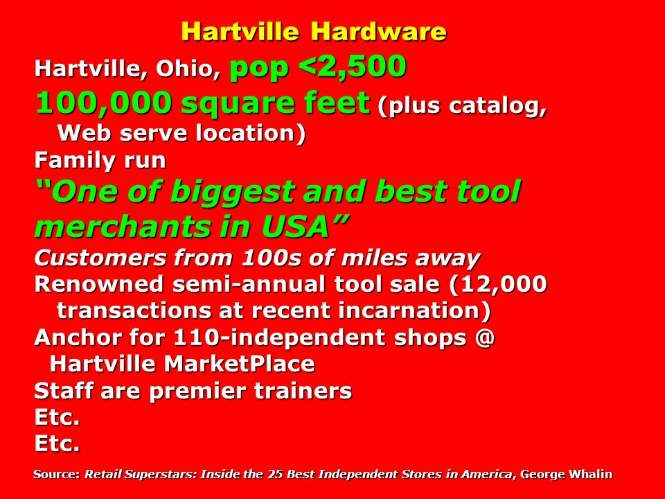Hartville Hardware Hartville, Ohio, pop <2, ,000 square feet (plus catalog, Web serve location) Family run One of biggest and best tool merchants in USA Customers from 100s of miles away Renowned semi-annual tool sale (12,000 transactions at recent incarnation) Anchor for 110-independent Hartville MarketPlace Staff are premier trainers Etc. Etc. Source: Retail Superstars: Inside the 25 Best Independent Stores in America, George Whalin