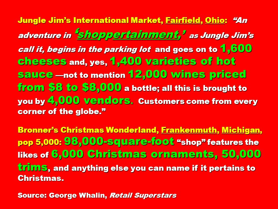 Jungle Jim's International Market, Fairfield, Ohio: An adventure in 'shoppertainment,' as Jungle Jim's call it, begins in the parking lot and goes on to 1,600 cheeses and, yes, 1,400 varieties of hot sauce —not to mention 12,000 wines priced from $8 to $8,000 a bottle; all this is brought to you by 4,000 vendors. Customers come from every corner of the globe.