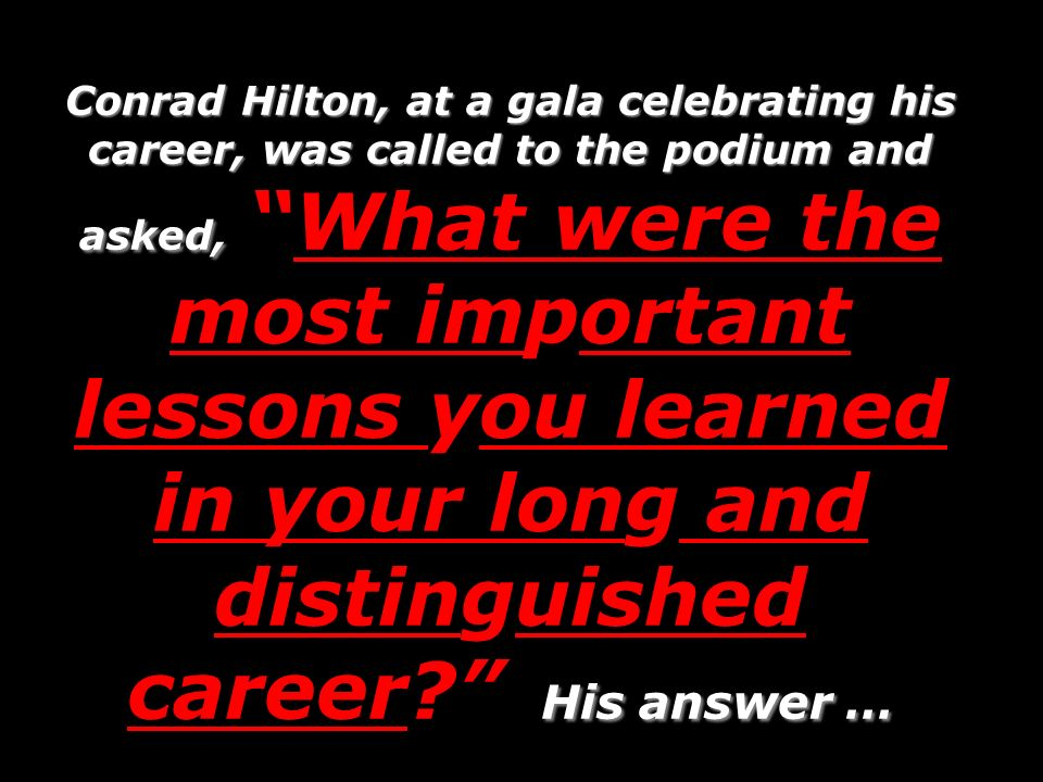 Conrad Hilton, at a gala celebrating his career, was called to the podium and asked, What were the most important lessons you learned in your long and distinguished career His answer …