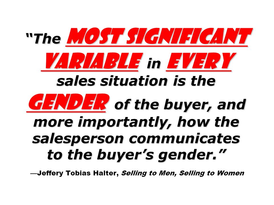 The most significant variable in every sales situation is the gender of the buyer, and more importantly, how the salesperson communicates to the buyer's gender. —Jeffery Tobias Halter, Selling to Men, Selling to Women