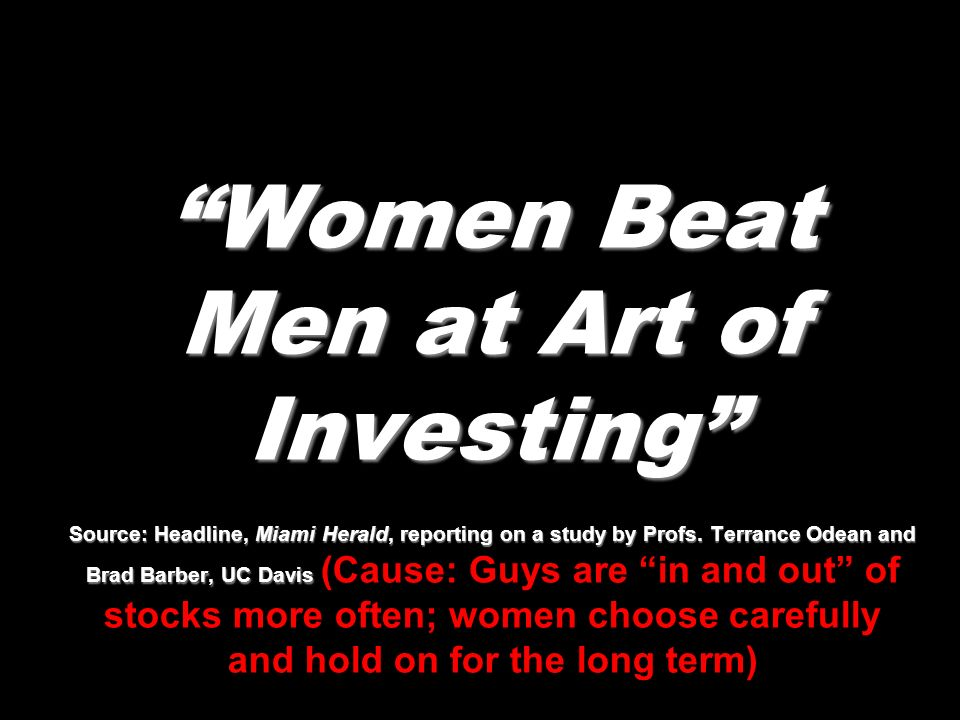 Women Beat Men at Art of Investing Source: Headline, Miami Herald, reporting on a study by Profs.
