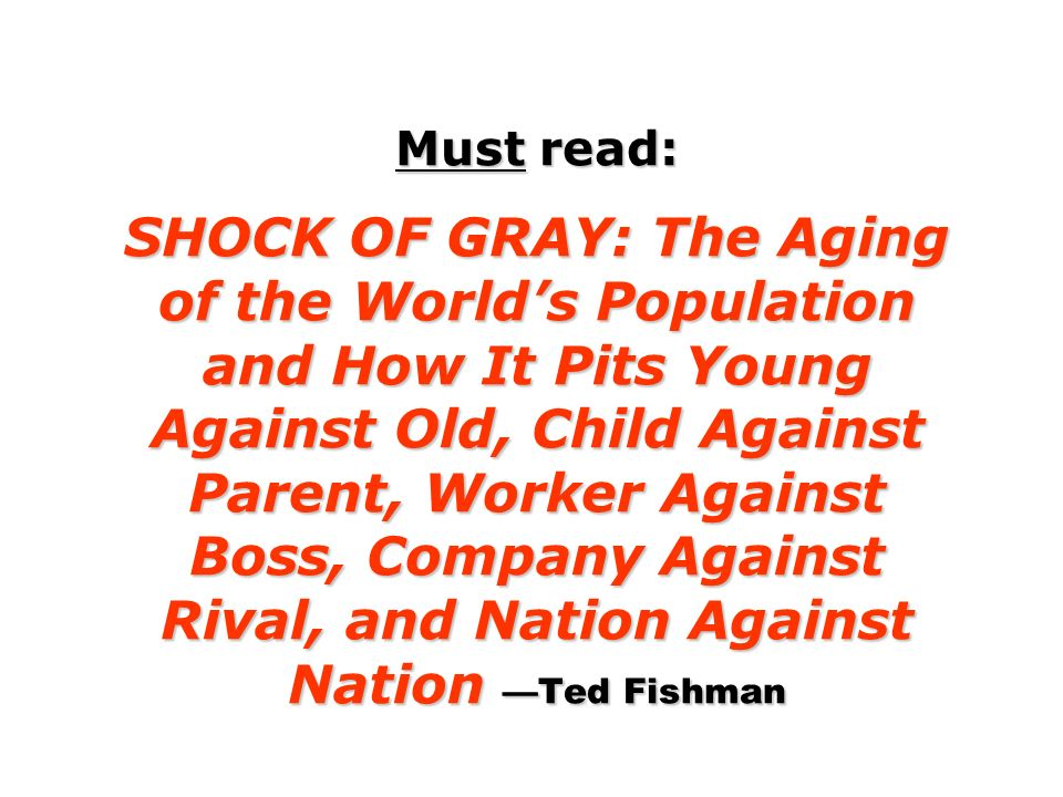 Must read: SHOCK OF GRAY: The Aging of the World's Population and How It Pits Young Against Old, Child Against Parent, Worker Against Boss, Company Against Rival, and Nation Against Nation —Ted Fishman