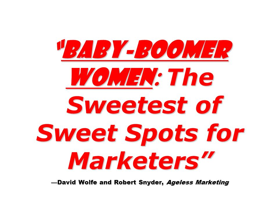 Baby-boomer Women: The Sweetest of Sweet Spots for Marketers —David Wolfe and Robert Snyder, Ageless Marketing
