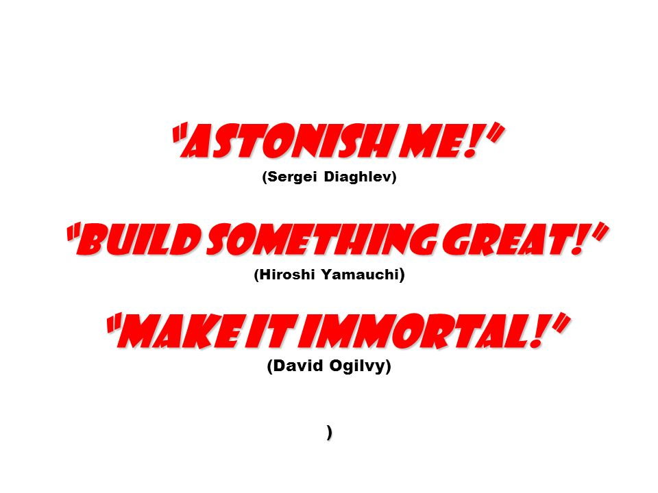 Astonish me. (Sergei Diaghlev) Build something great
