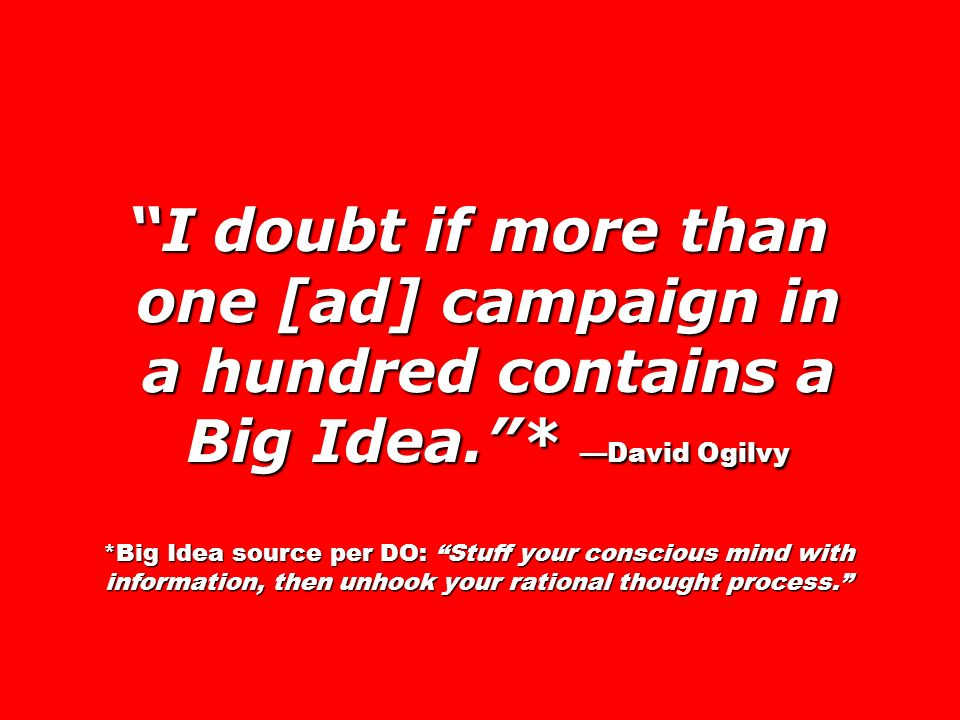 I doubt if more than one [ad] campaign in a hundred contains a Big Idea. * —David Ogilvy *Big Idea source per DO: Stuff your conscious mind with information, then unhook your rational thought process.