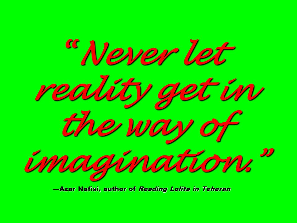 Never let reality get in the way of imagination
