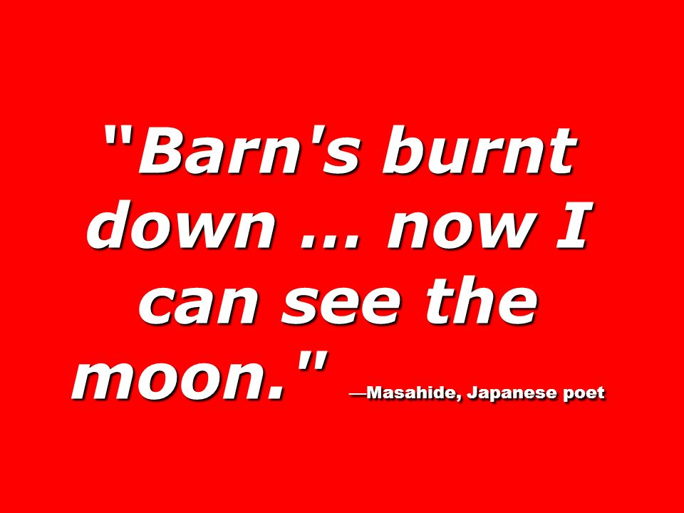 Barn s burnt down … now I can see the moon. —Masahide, Japanese poet
