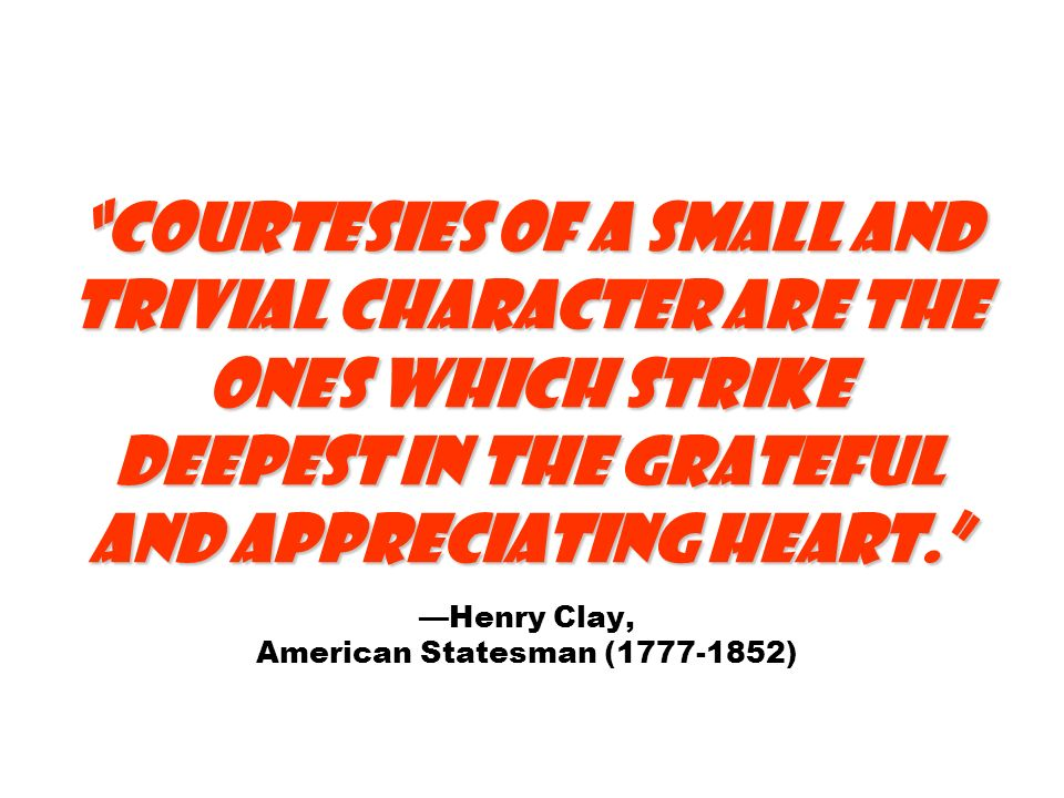 Courtesies of a small and trivial character are the ones which strike deepest in the grateful and appreciating heart. —Henry Clay, American Statesman ( )