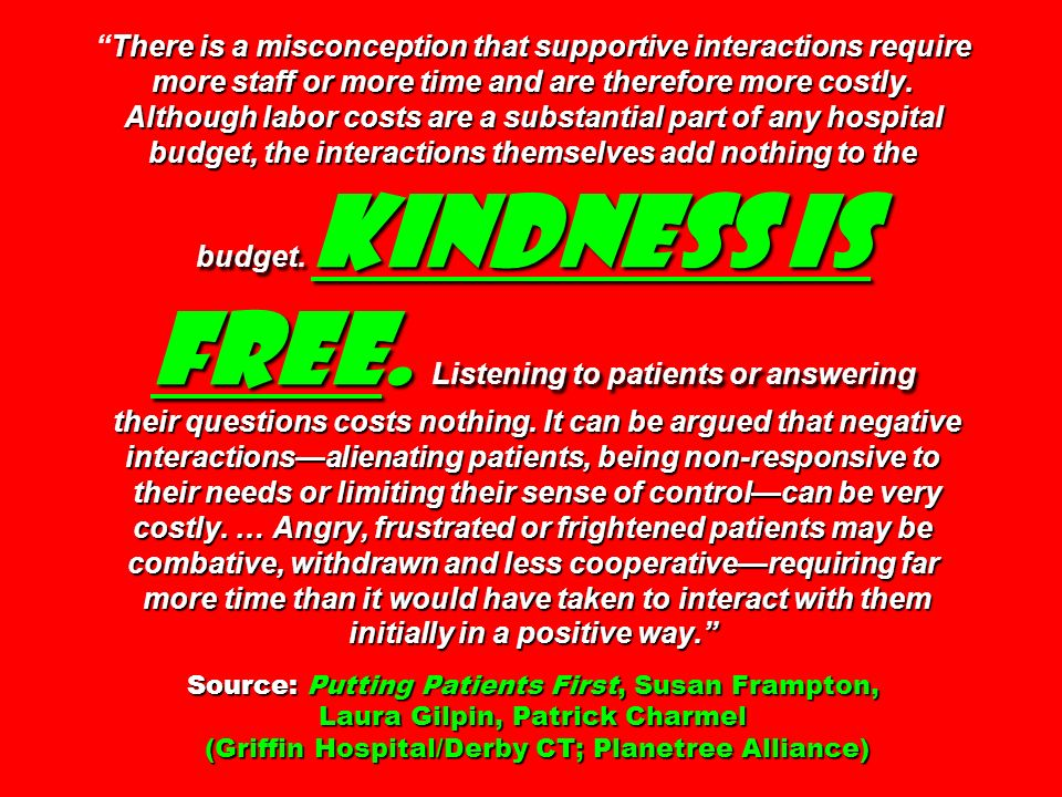 There is a misconception that supportive interactions require more staff or more time and are therefore more costly. Although labor costs are a substantial part of any hospital budget, the interactions themselves add nothing to the budget. Kindness is free. Listening to patients or answering their questions costs nothing. It can be argued that negative interactions—alienating patients, being non-responsive to their needs or limiting their sense of control—can be very costly. … Angry, frustrated or frightened patients may be combative, withdrawn and less cooperative—requiring far more time than it would have taken to interact with them initially in a positive way. Source: Putting Patients First, Susan Frampton, Laura Gilpin, Patrick Charmel (Griffin Hospital/Derby CT; Planetree Alliance)