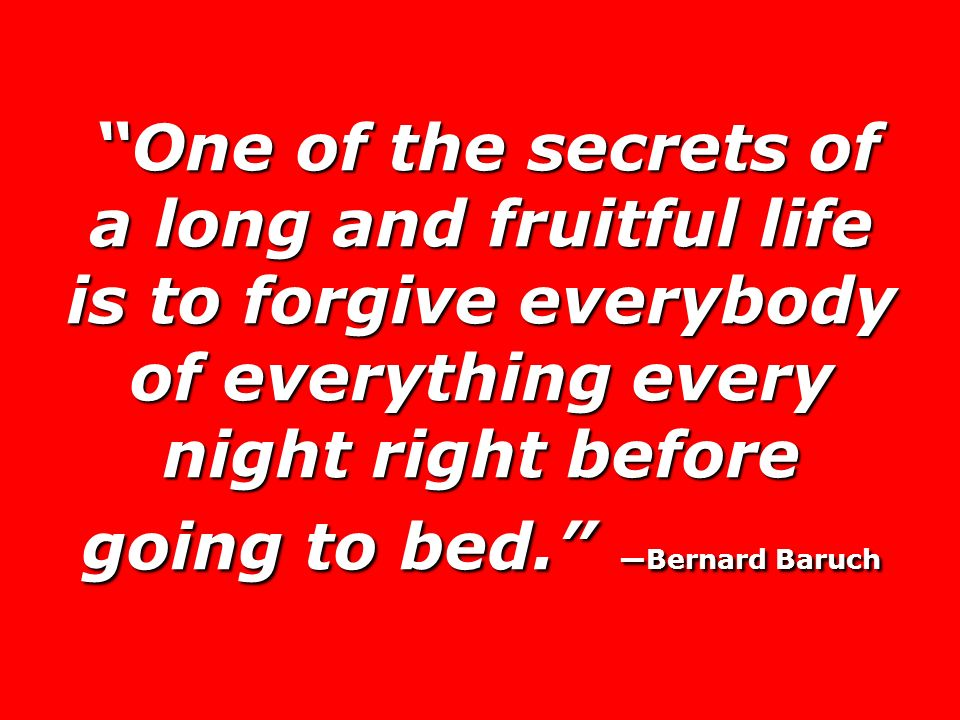 One of the secrets of a long and fruitful life is to forgive everybody of everything every night right before going to bed. —Bernard Baruch
