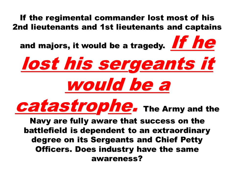 If the regimental commander lost most of his 2nd lieutenants and 1st lieutenants and captains and majors, it would be a tragedy. If he lost his sergeants it would be a catastrophe. The Army and the Navy are fully aware that success on the battlefield is dependent to an extraordinary degree on its Sergeants and Chief Petty Officers. Does industry have the same awareness