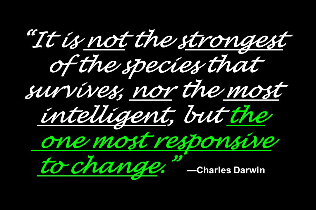 It is not the strongest of the species that survives, nor the most intelligent, but the one most responsive to change. —Charles Darwin