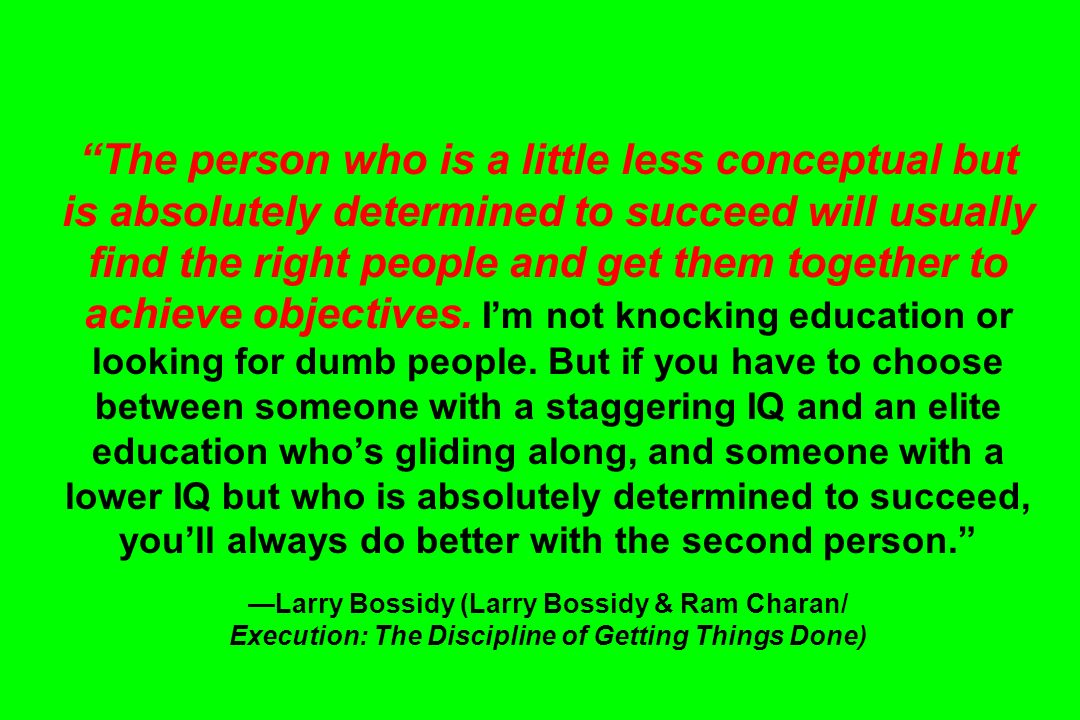The person who is a little less conceptual but is absolutely determined to succeed will usually find the right people and get them together to achieve objectives.
