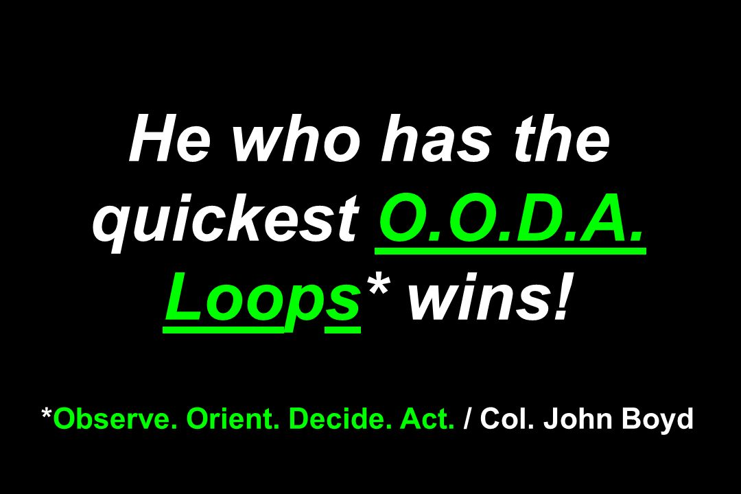 He who has the quickest O. O. D. A. Loops. wins. Observe. Orient