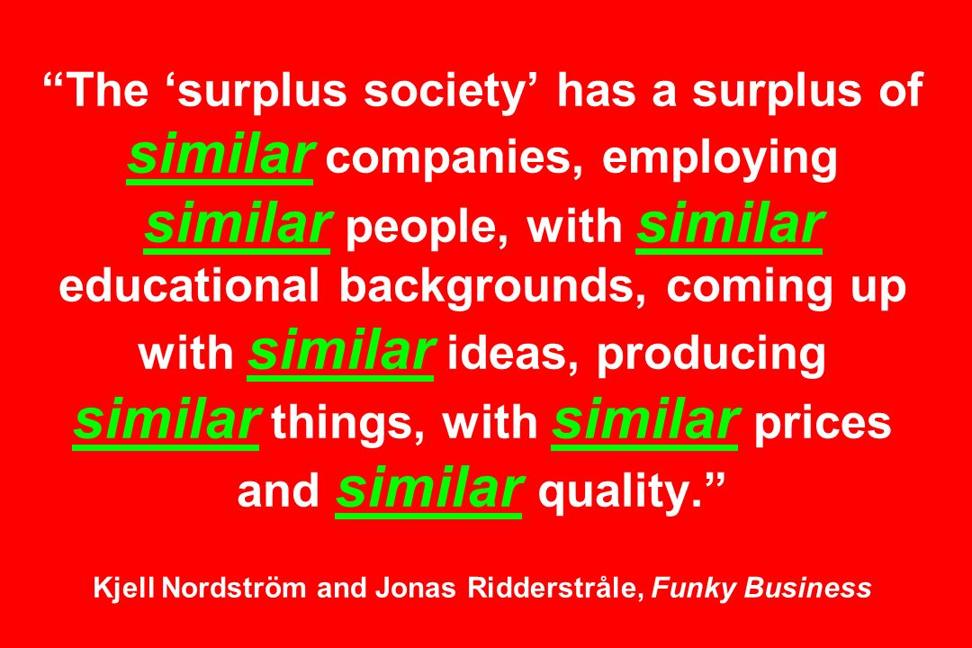 The 'surplus society' has a surplus of similar companies, employing similar people, with similar educational backgrounds, coming up with similar ideas, producing similar things, with similar prices and similar quality. Kjell Nordström and Jonas Ridderstråle, Funky Business