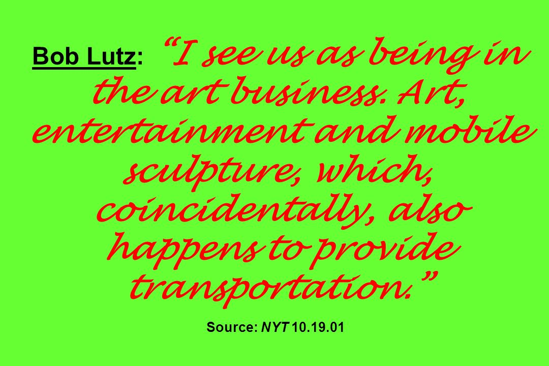 Bob Lutz: I see us as being in the art business