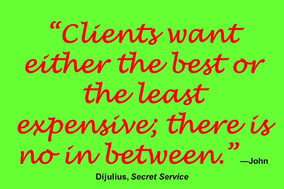 Clients want either the best or the least expensive; there is no in between. —John Dijulius, Secret Service