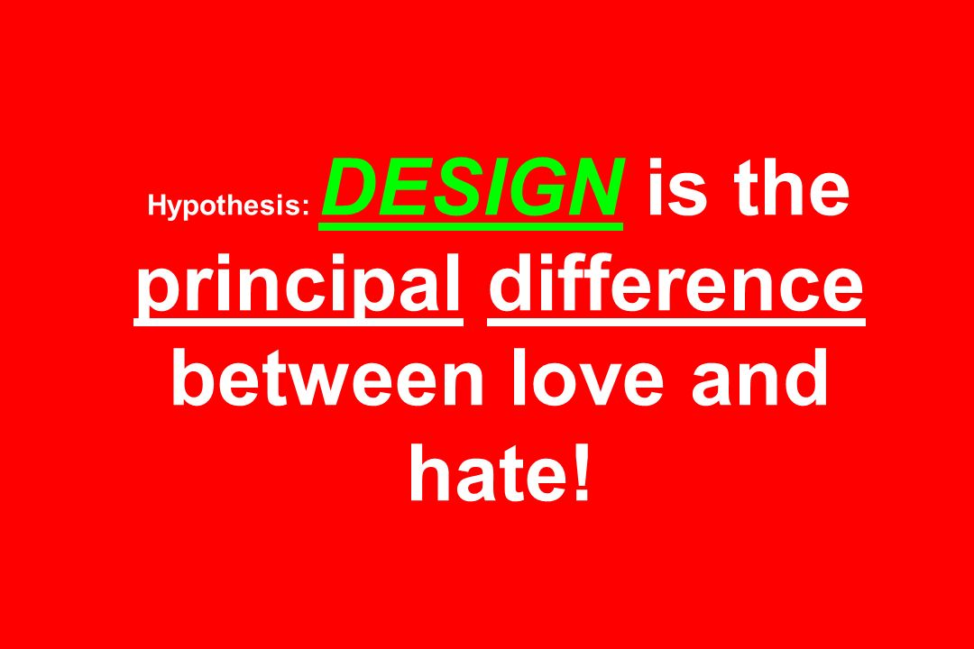 Hypothesis: DESIGN is the principal difference between love and hate!